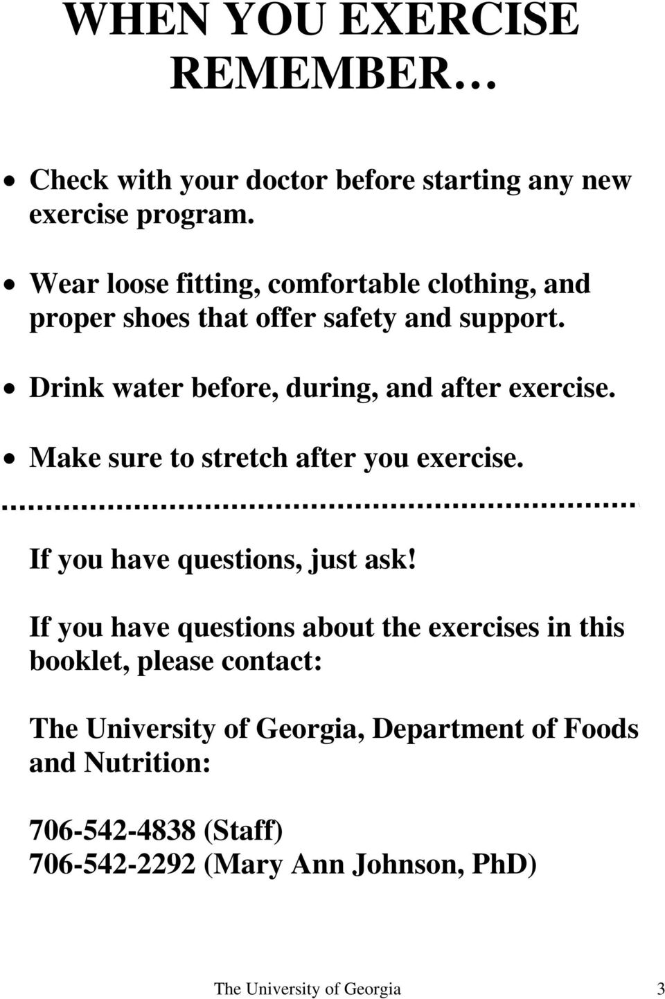 Drink water before, during, and after exercise. Make sure to stretch after you exercise. If you have questions, just ask!
