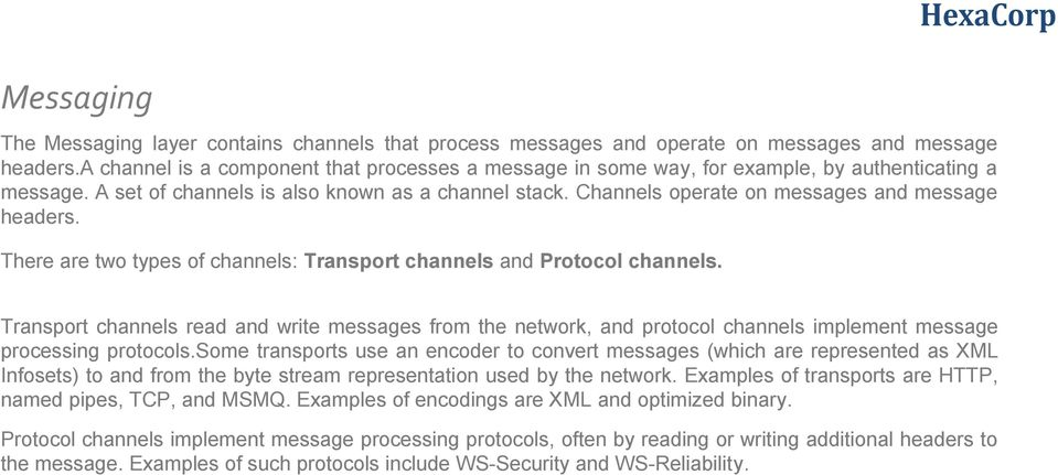 Channels operate on messages and message headers. There are two types of channels: Transport channels and Protocol channels.