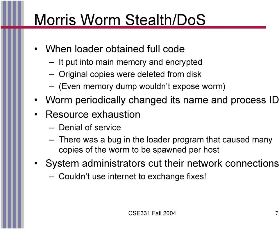 exhaustion Denial of service There was a bug in the loader program that caused many copies of the worm to be spawned