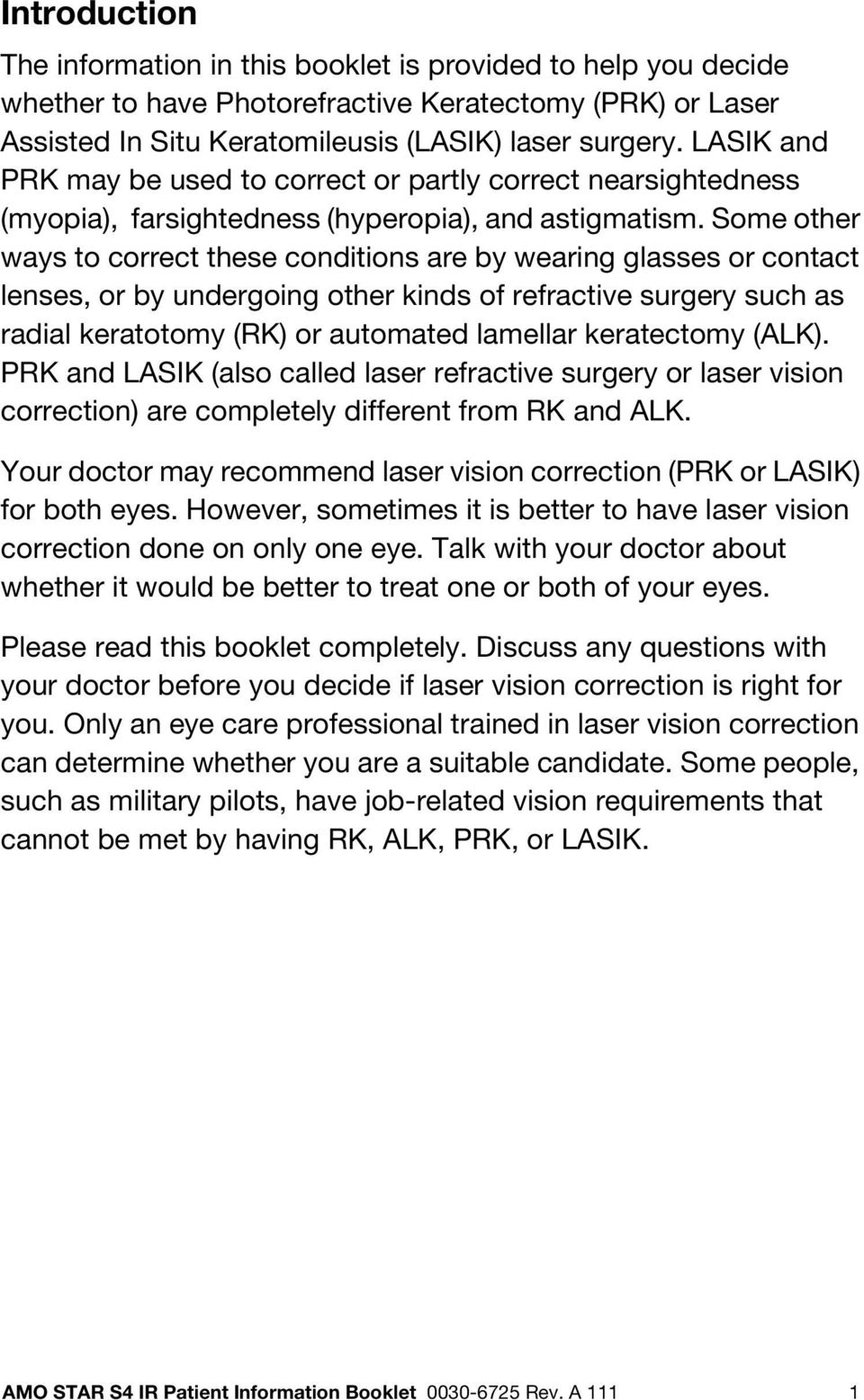 Some other ways to correct these conditions are by wearing glasses or contact lenses, or by undergoing other kinds of refractive surgery such as radial keratotomy (RK) or automated lamellar