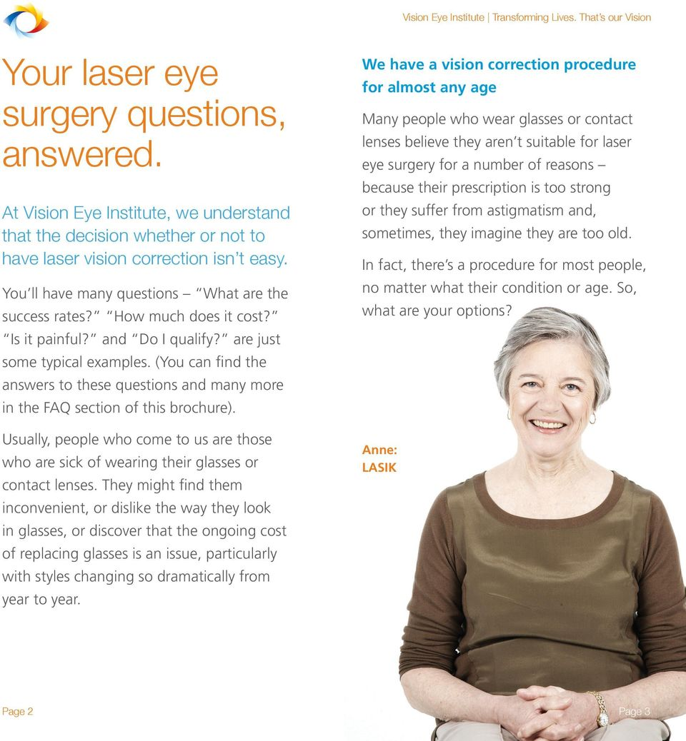 (You can find the answers to these questions and many more in the FAQ section of this brochure). Usually, people who come to us are those who are sick of wearing their glasses or contact lenses.