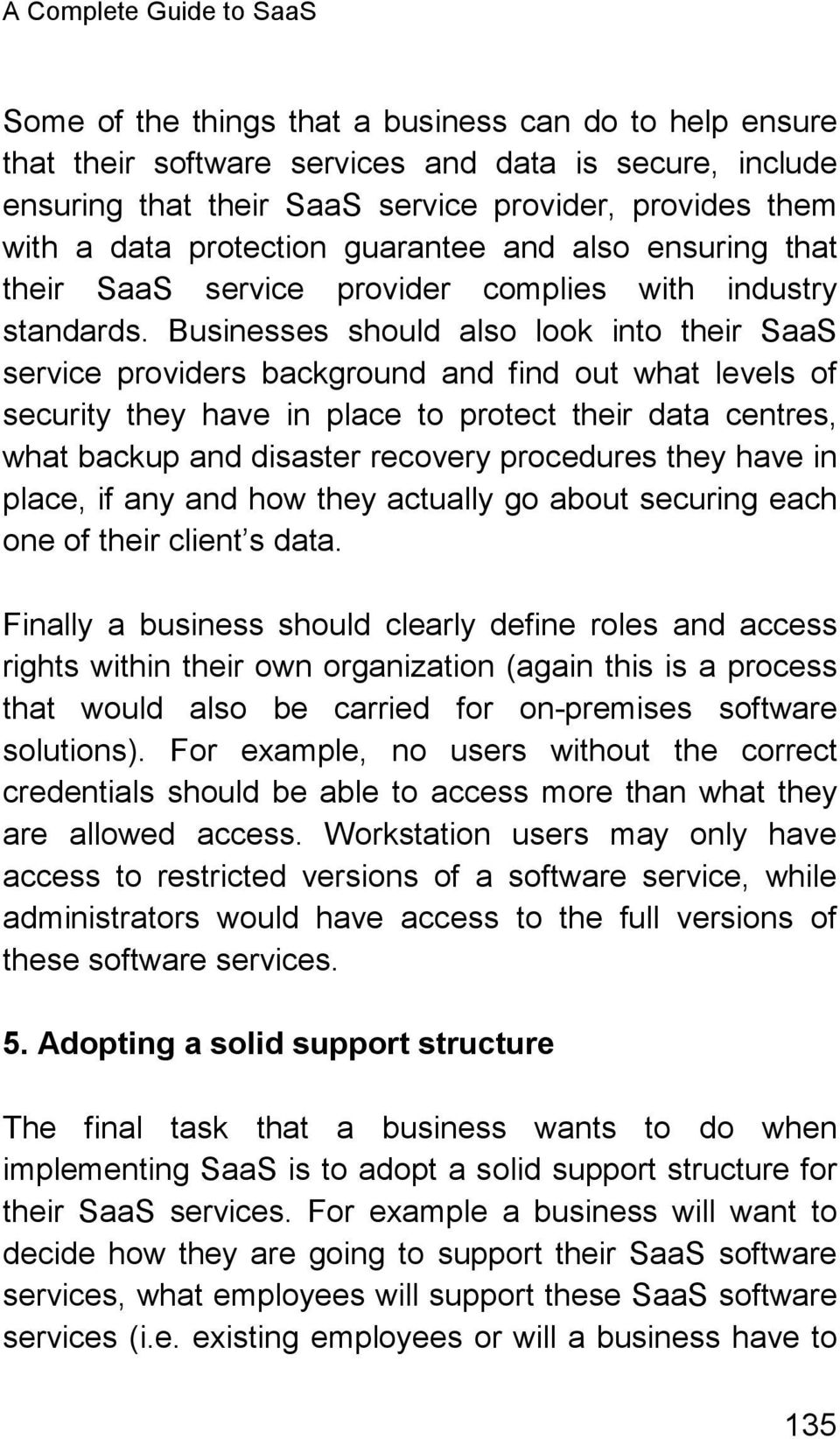 Businesses should also look into their SaaS service providers background and find out what levels of security they have in place to protect their data centres, what backup and disaster recovery