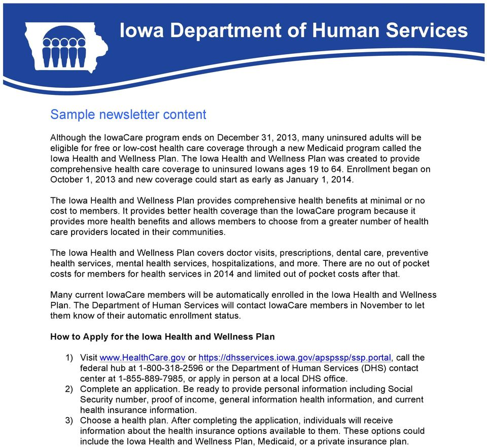 Enrollment began on and new coverage could start as early as January 1, 2014. The Iowa Health and Wellness Plan provides comprehensive health benefits at minimal or no cost to members.