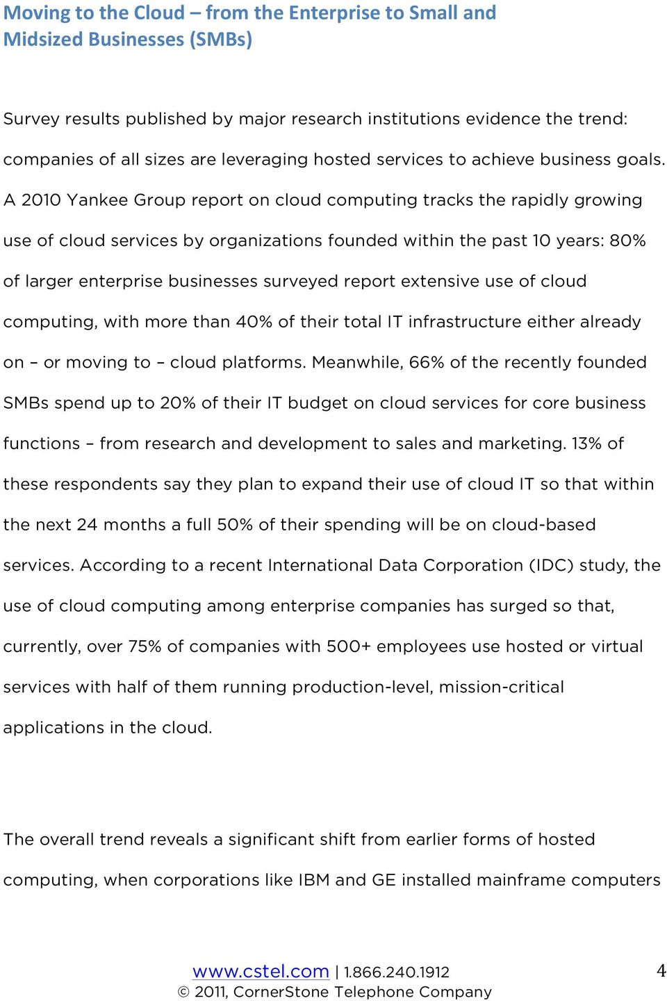 A 2010 Yankee Group report on cloud computing tracks the rapidly growing use of cloud services by organizations founded within the past 10 years: 80% of larger enterprise businesses surveyed report