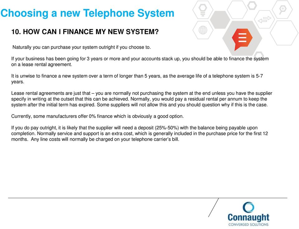 It is unwise to finance a new system over a term of longer than 5 years, as the average life of a telephone system is 5-7 years.