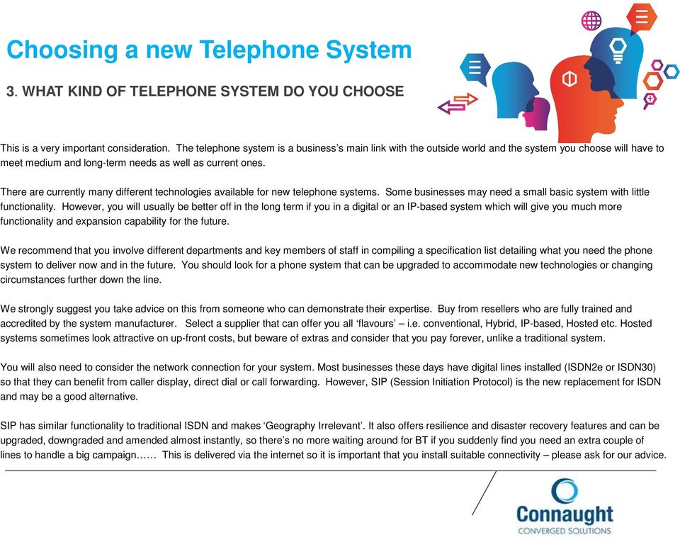There are currently many different technologies available for new telephone systems. Some businesses may need a small basic system with little functionality.