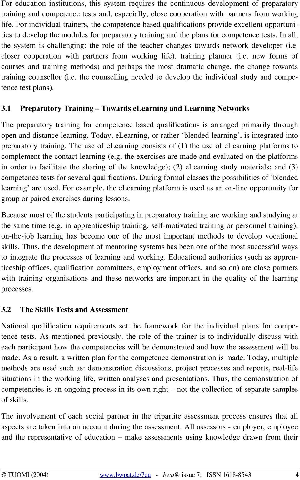 In all, the system is challenging: the role of the teacher changes towards network developer (i.e. closer cooperation with partners from working life), training planner (i.e. new forms of courses and training methods) and perhaps the most dramatic change, the change towards training counsellor (i.