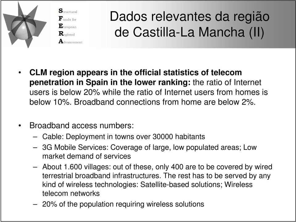 Broadband access numbers: Cable: Deployment in towns over 30000 habitants 3G Mobile Services: Coverage of large, low populated areas; Low market demand of services About 1.