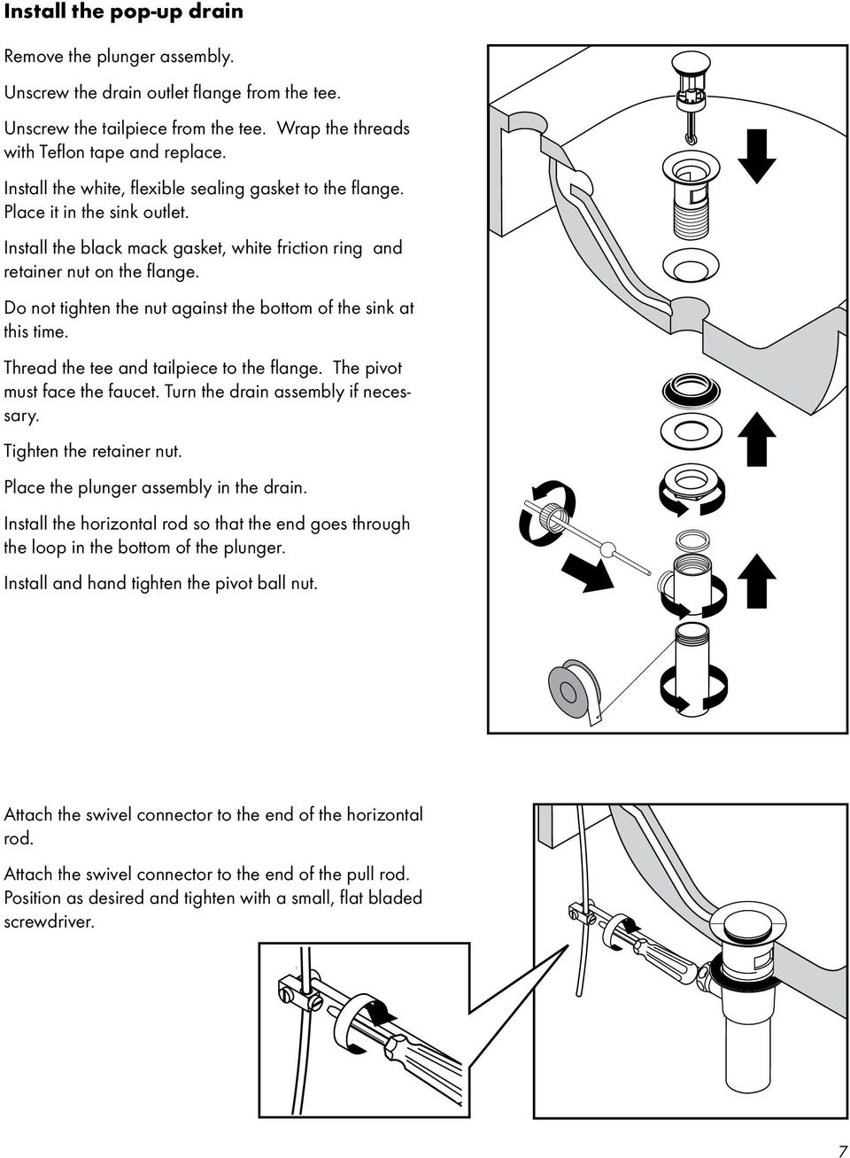 Do not tighten the nut against the bottom of the sink at this time. Thread the tee and tailpiece to the flange. The pivot must face the faucet. Turn the drain assembly if necessary.