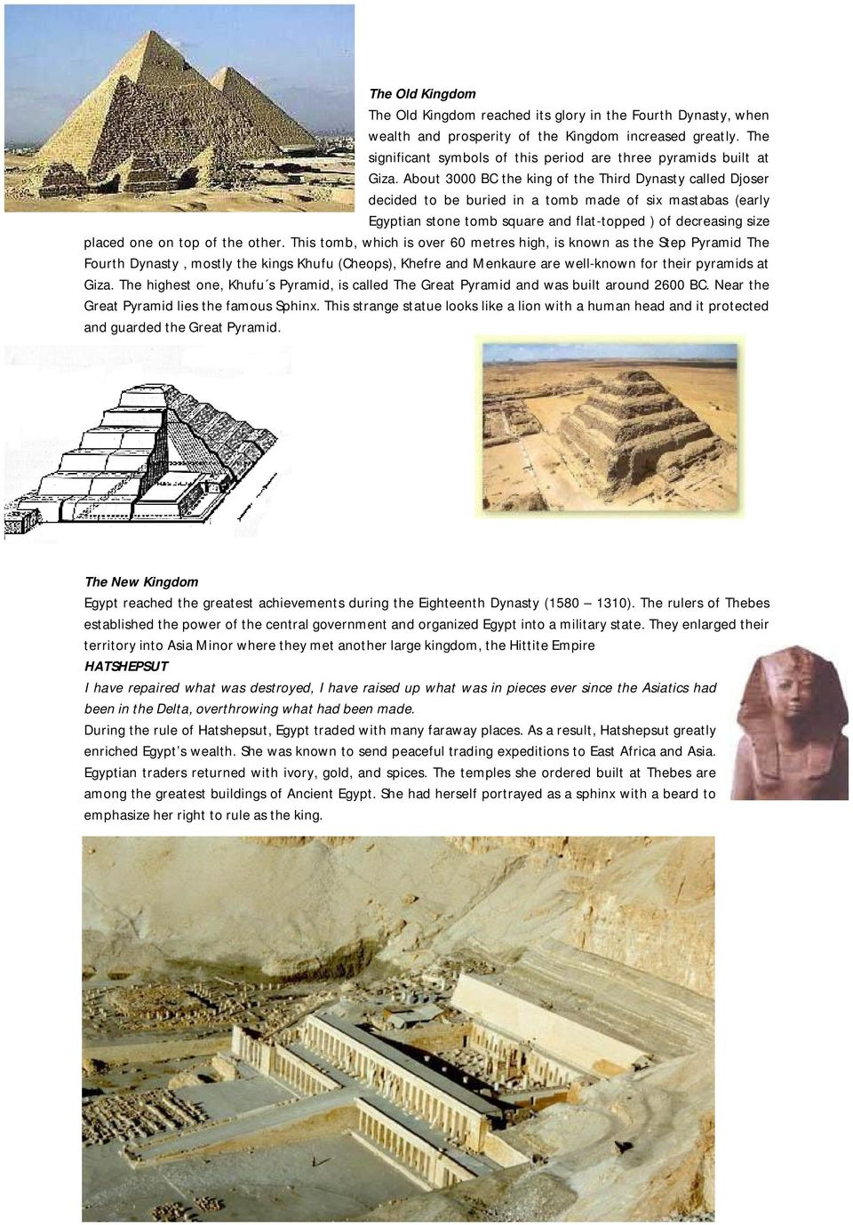 About 3000 BC the king of the Third Dynasty called Djoser decided to be buried in a tomb made of six mastabas (early Egyptian stone tomb square and flat-topped ) of decreasing size placed one on top