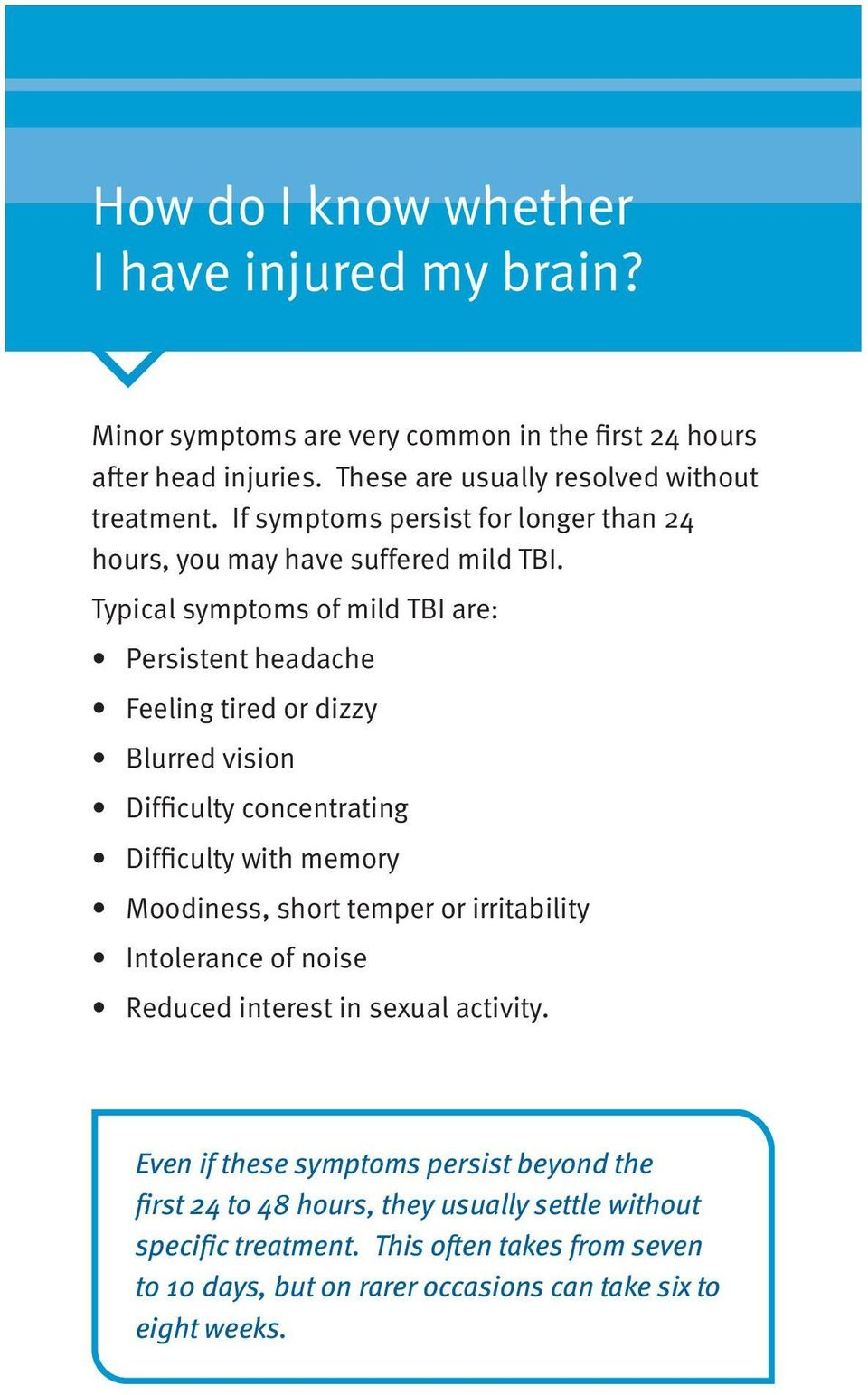 Typical symptoms of mild TBI are: Persistent headache Feeling tired or dizzy Blurred vision Difficulty concentrating Difficulty with memory Moodiness, short temper or