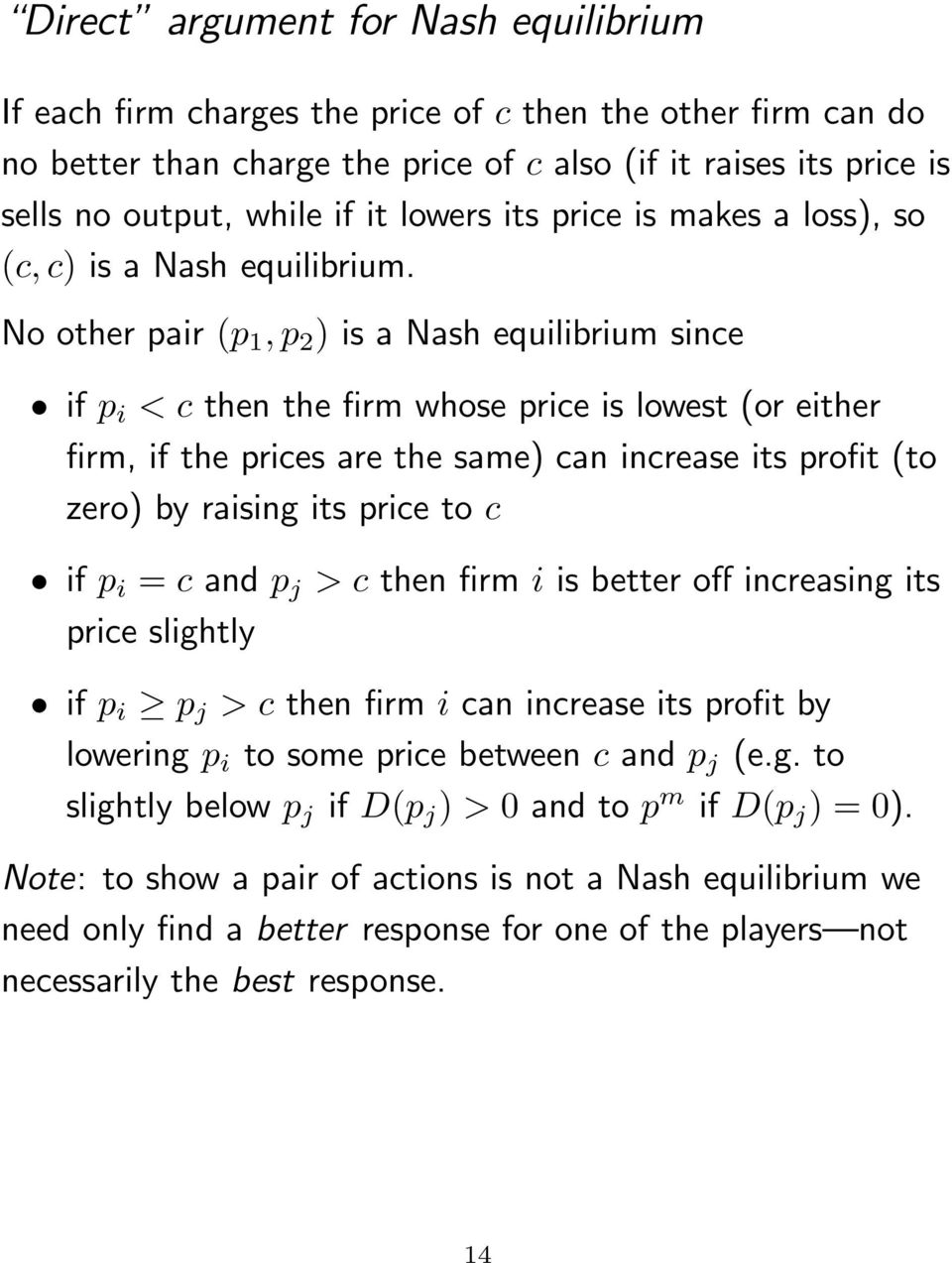 No other pair (p 1, p 2 ) is a Nash equilibrium since if p i < c then the firm whose price is lowest (or either firm, if the prices are the same) can increase its profit (to zero) by raising its