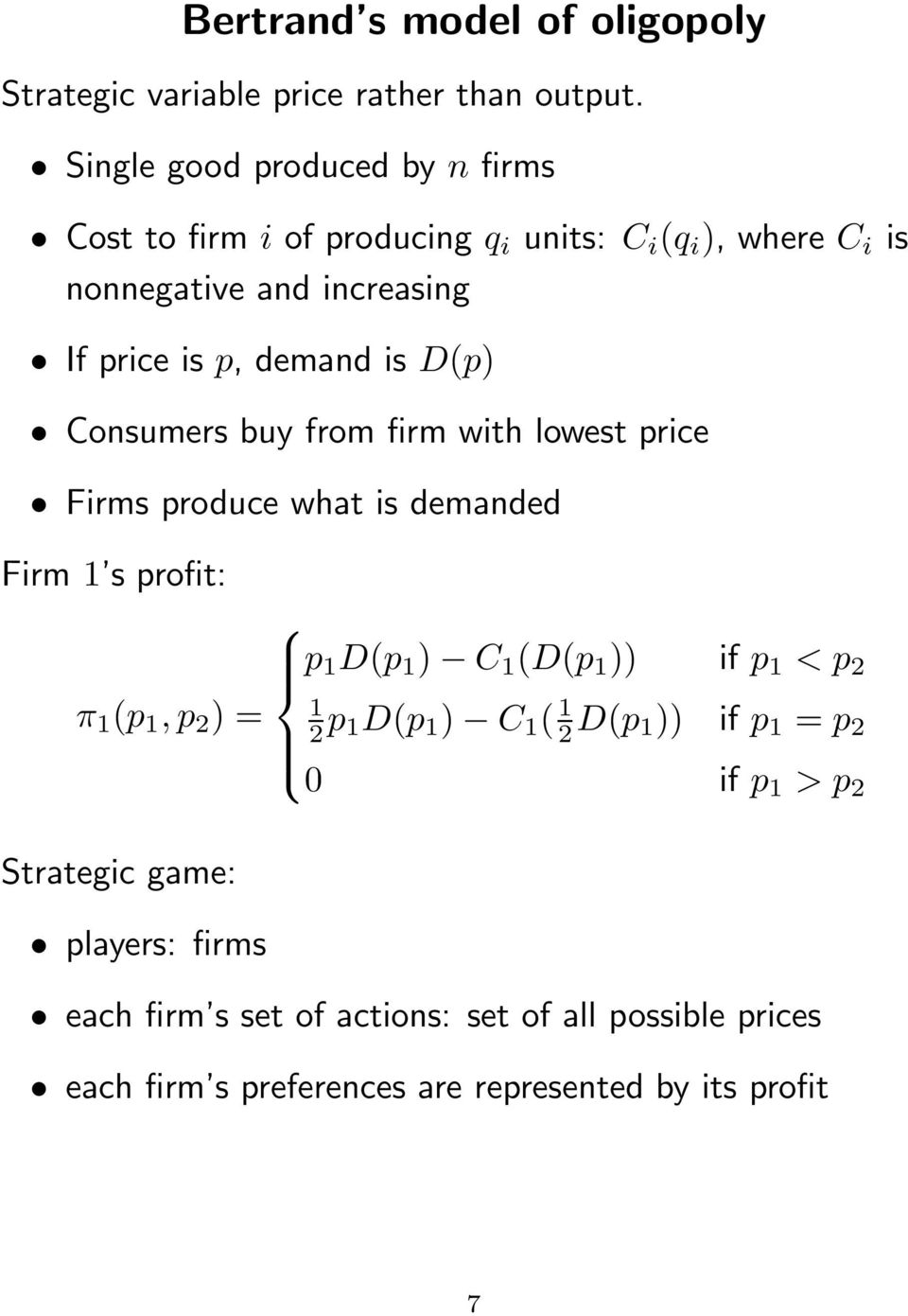 is D(p) Consumers buy from firm with lowest price Firms produce what is demanded Firm 1 s profit: π 1 (p 1, p 2 ) = p 1 D(p 1 ) C 1 (D(p 1 )) if