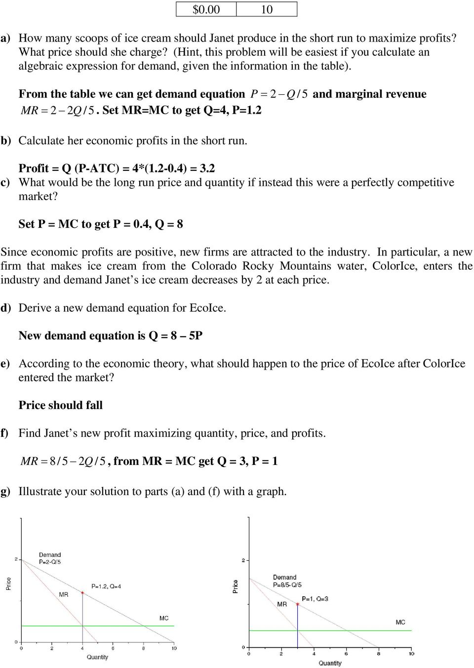 From the table we can get demand equation P = 2 Q / 5 and marginal revenue MR = 2 2Q /5. Set MR=MC to get Q=4, P=1.2 b) Calculate her economic profits in the short run. Profit = Q (P-ATC) = 4*(1.2-0.
