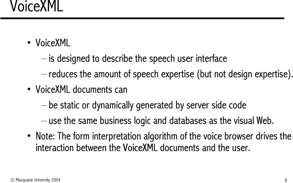 VoiceXML documents can be static or dynamically generated by server side code use the same business logic