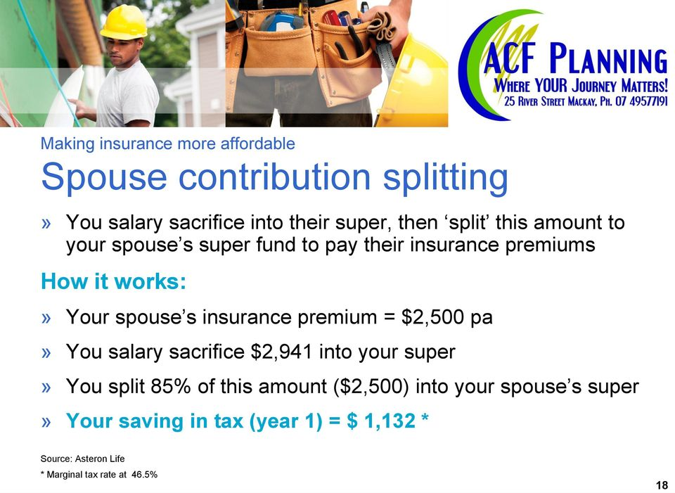 insurance premium = $2,500 pa» You salary sacrifice $2,941 into your super» You split 85% of this amount