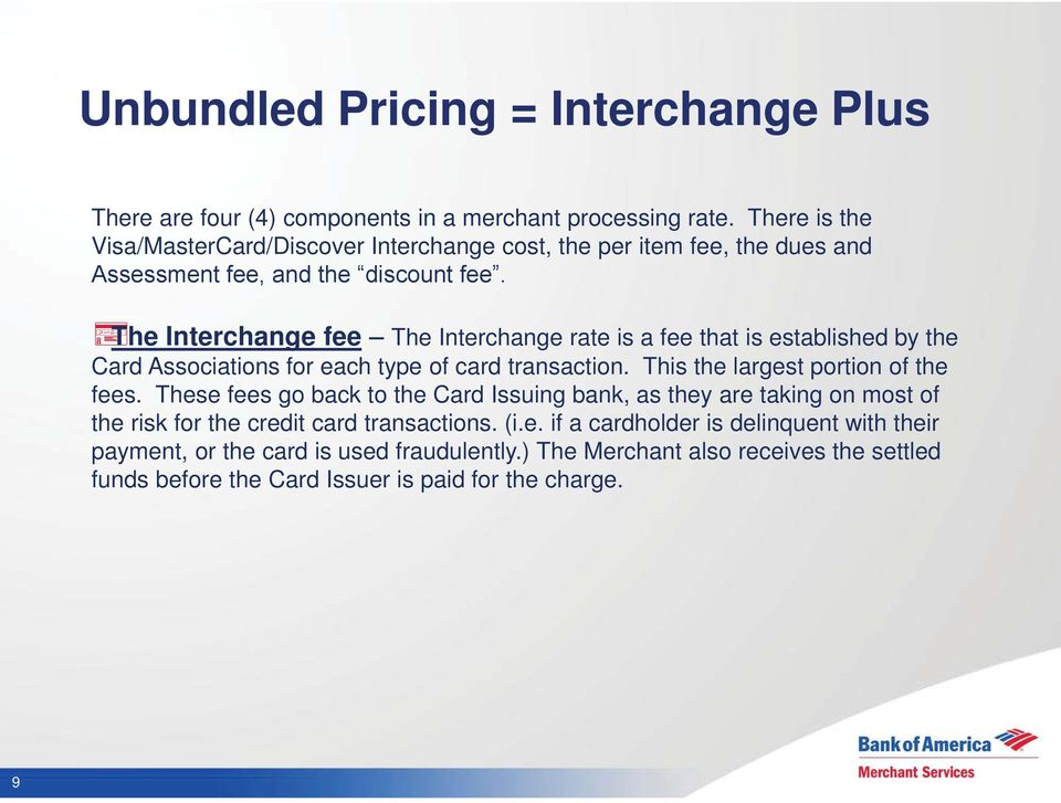 The Interchange fee The Interchange rate is a fee that is established by the Card Associations for each type of card transaction. This the largest portion of the fees.