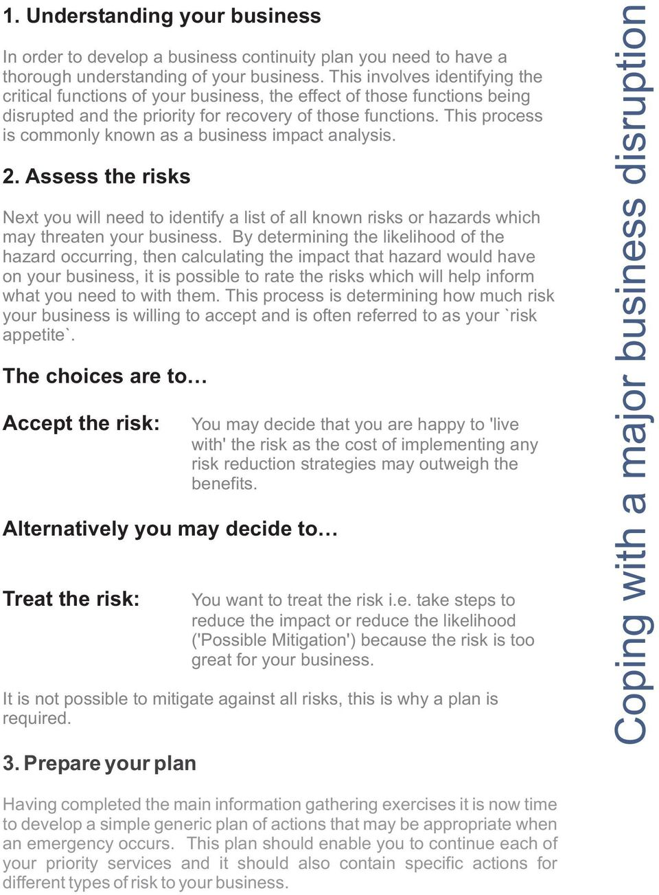 This process is commonly known as a business impact analysis. 2. Assess the risks Next you will need to identify a list of all known risks or hazards which may threaten your business.