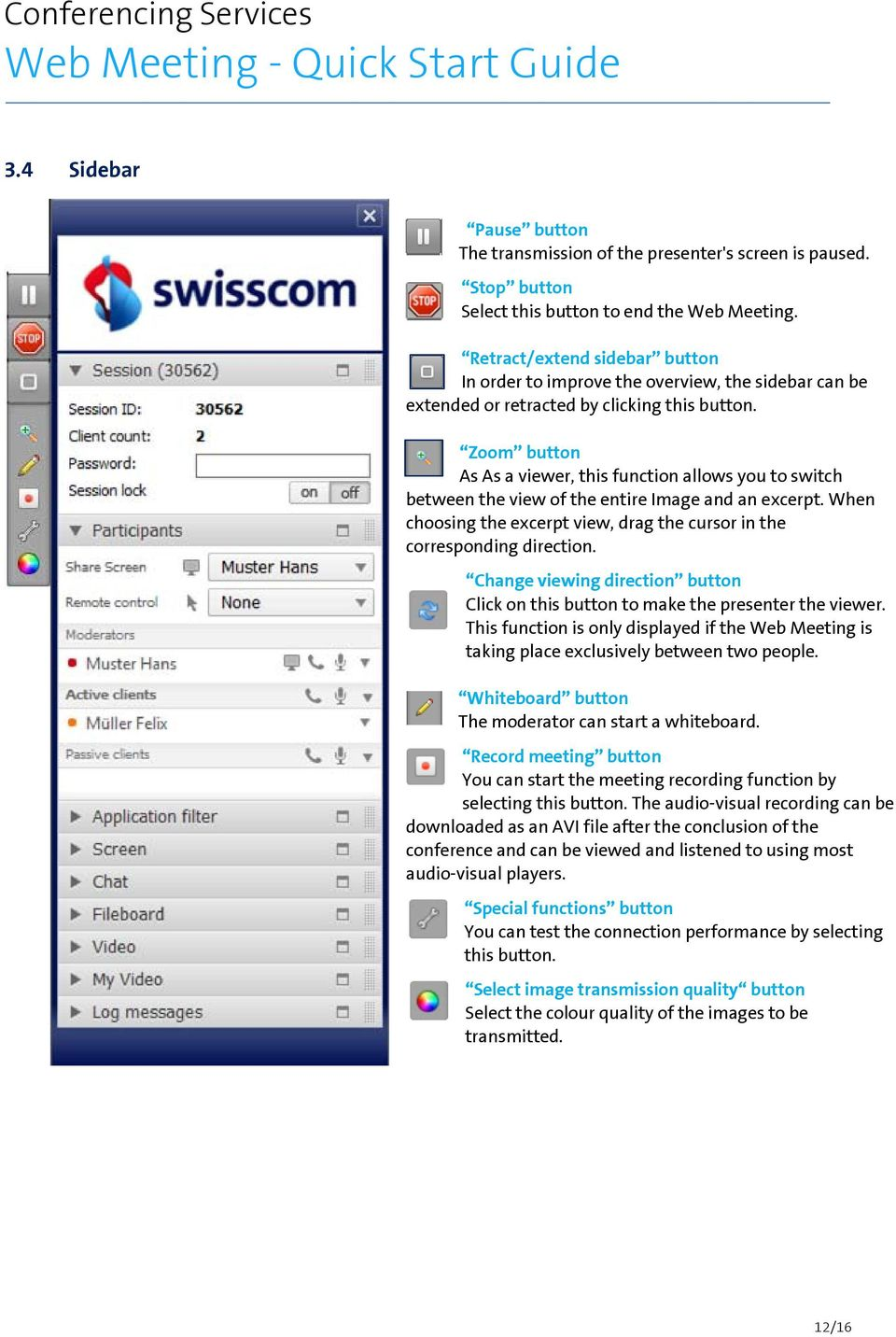 Zoom button As As a viewer, this function allows you to switch between the view of the entire Image and an excerpt. When choosing the excerpt view, drag the cursor in the corresponding direction.