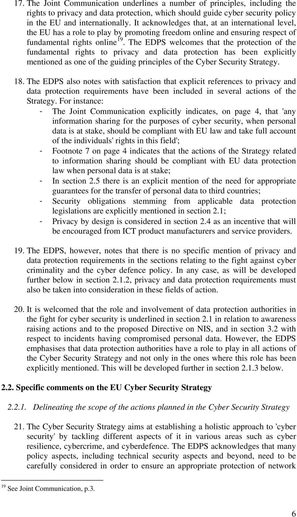 The EDPS welcomes that the protection of the fundamental rights to privacy and data protection has been explicitly mentioned as one of the guiding principles of the Cyber Security Strategy. 18.