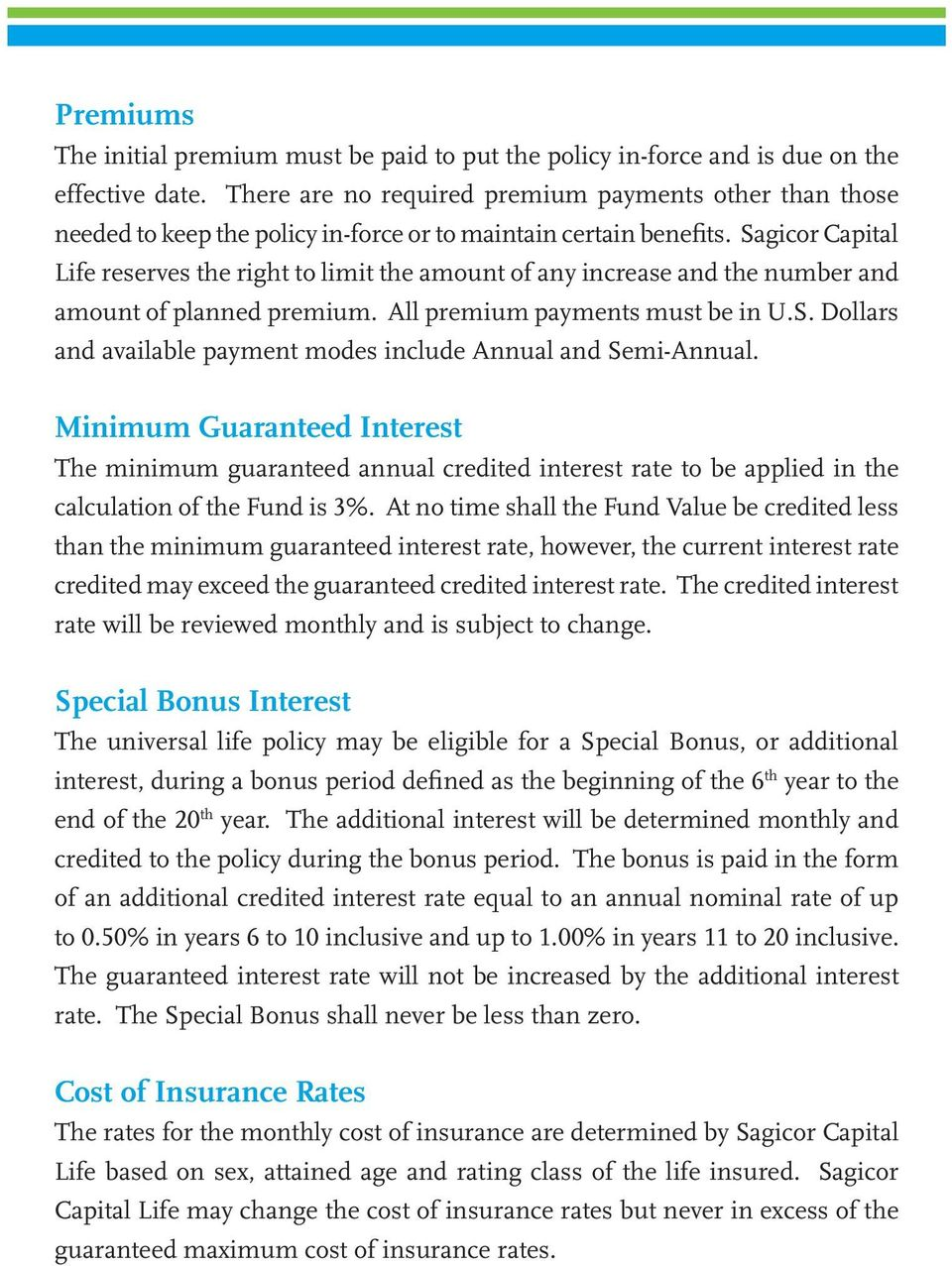 Sagicor Capital Life reserves the right to limit the amount of any increase and the number and amount of planned premium. All premium payments must be in U.S. Dollars and available payment modes include Annual and Semi-Annual.
