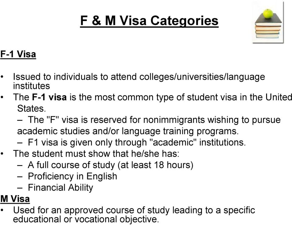 "The ""F"" visa is reserved for nonimmigrants wishing to pursue academic studies and/or language training programs."