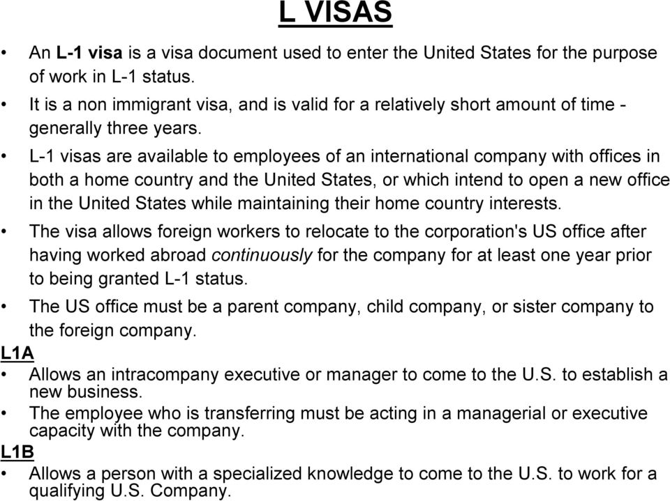 L 1 visas are available to employees of an international company with offices in both a home country and the United States, or which intend to open a new office in the United States while maintaining