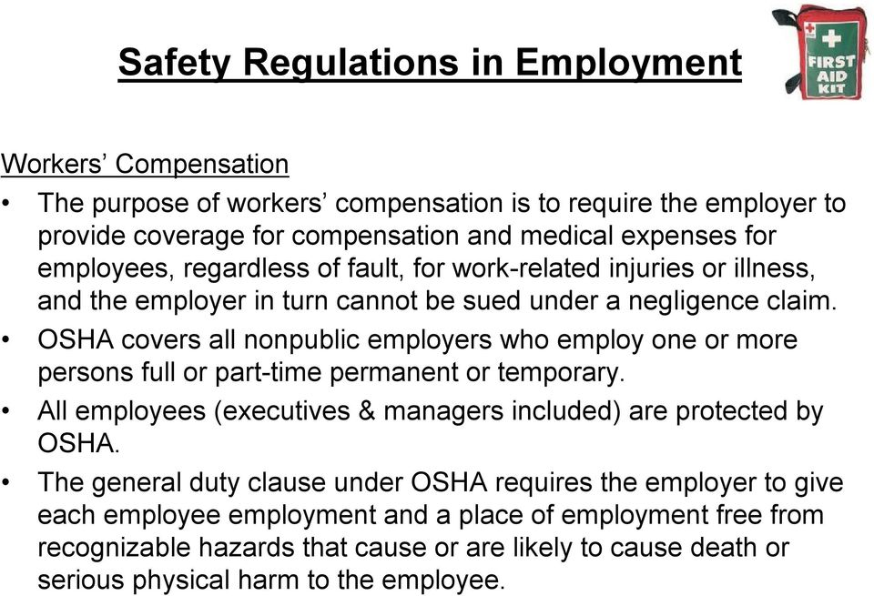 OSHA covers all nonpublic employers who employ one or more persons full or part time permanent or temporary. All employees (executives & managers included) are protected by OSHA.