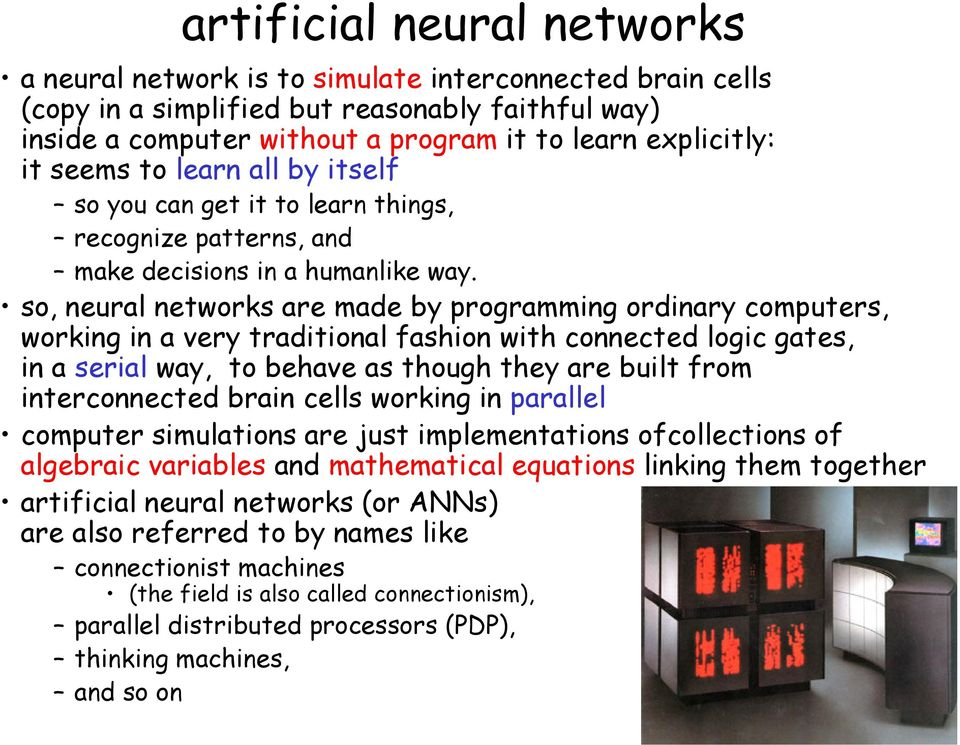 so, neural networks are made by programming ordinary computers, working in a very traditional fashion with connected logic gates, in a serial way, to behave as though they are built from