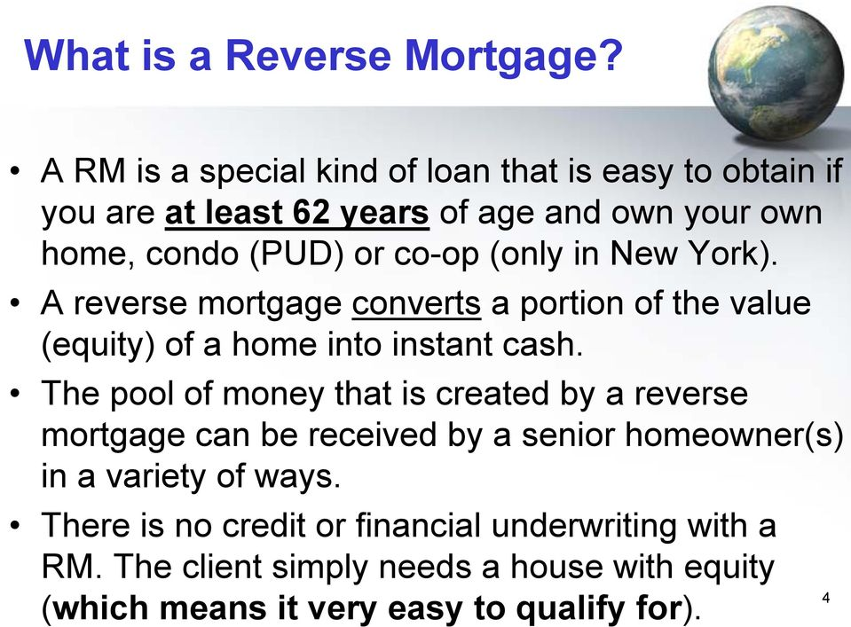 (only in New York). A reverse mortgage converts a portion of the value (equity) of a home into instant cash.