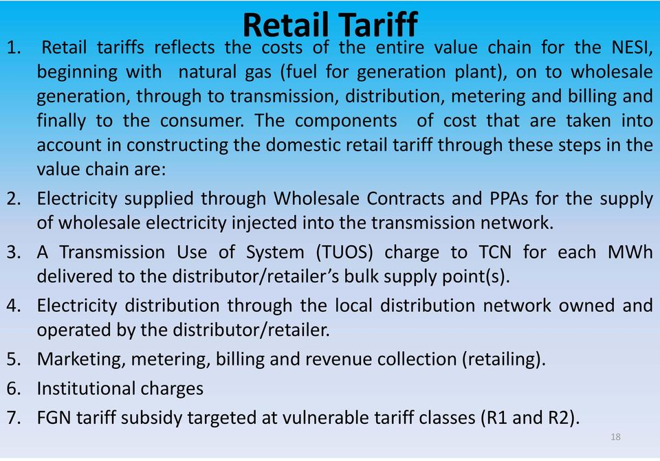 metering and billing and finally to the consumer. The components of cost that are taken into account in constructing the domestic retail tariff through these steps in the value chain are: 2.
