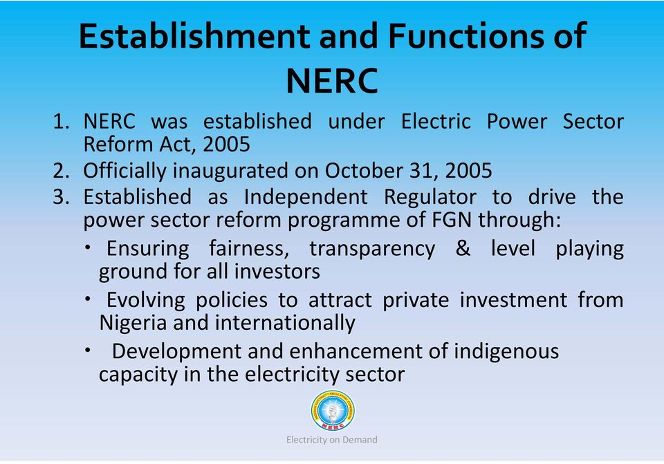 Established as Independent Regulator to drive the power sector reform programme of FGN through: Ensuring fairness,