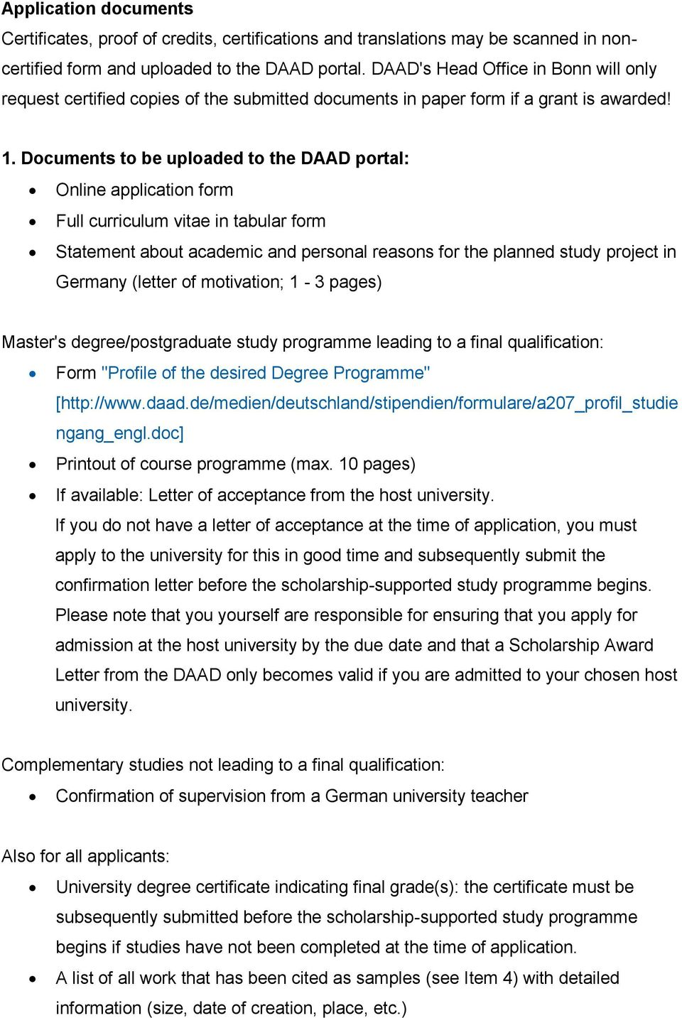 Documents to be uploaded to the DAAD portal: Online application form Full curriculum vitae in tabular form Statement about academic and personal reasons for the planned study project in Germany