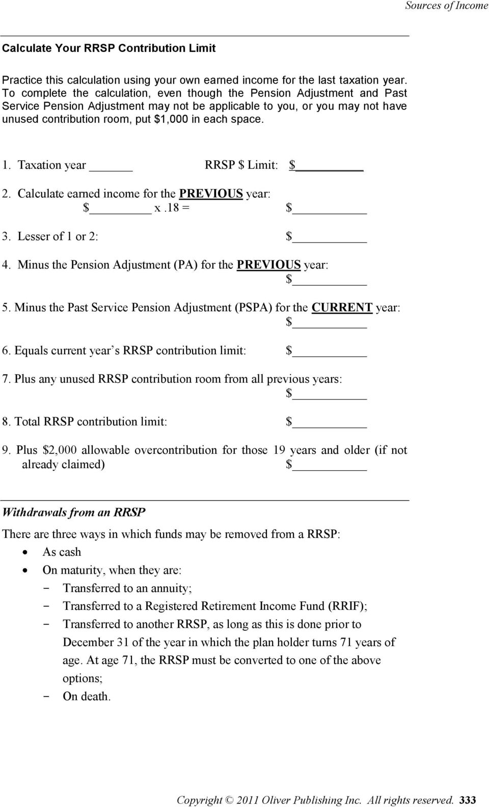 space. 1. Taxation year RRSP $ Limit: $ 2. Calculate earned income for the PREVIOUS year: $ x.18 = $ 3. Lesser of 1 or 2: $ 4. Minus the Pension Adjustment (PA) for the PREVIOUS year: $ 5.