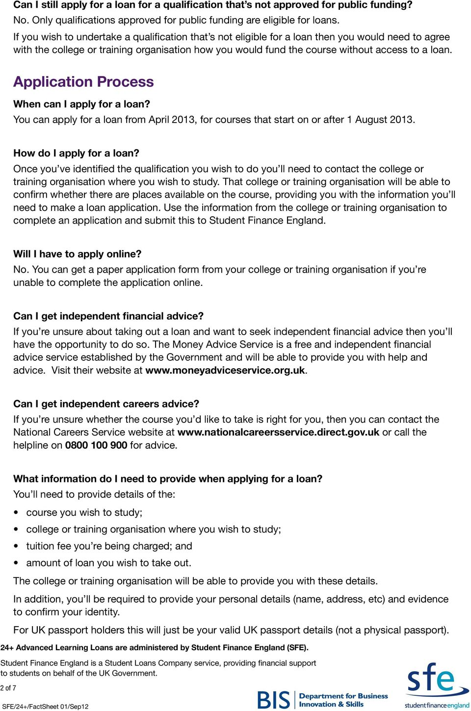Application Process When can I apply for a loan? You can apply for a loan from April 2013, for courses that start on or after 1 August 2013. How do I apply for a loan?
