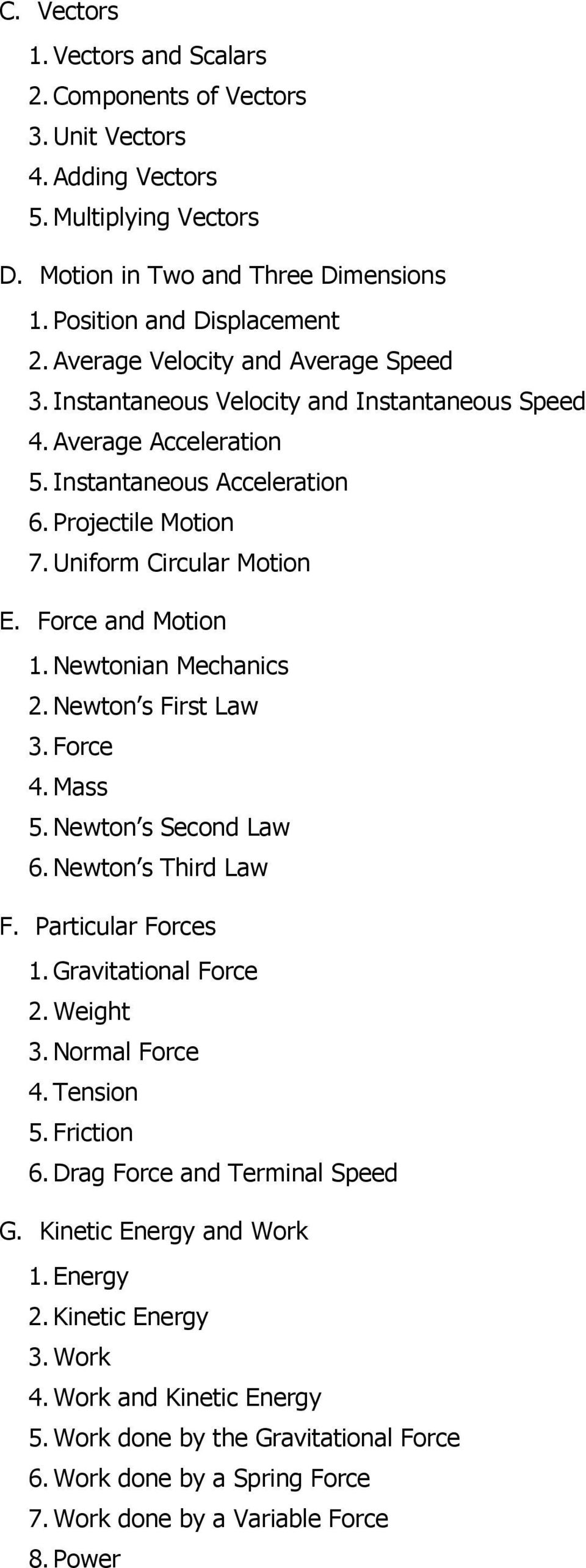 Force and Motion 1. Newtonian Mechanics 2. Newton s First Law 3. Force 4. Mass 5. Newton s Second Law 6. Newton s Third Law F. Particular Forces 1. Gravitational Force 2. Weight 3. Normal Force 4.