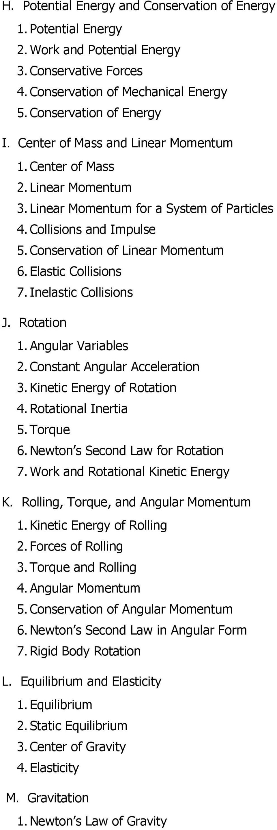 Elastic Collisions 7. Inelastic Collisions J. Rotation 1. Angular Variables 2. Constant Angular Acceleration 3. Kinetic Energy of Rotation 4. Rotational Inertia 5. Torque 6.