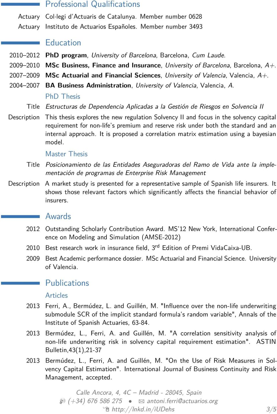 2007 2009 MSc Actuarial and Financial Sciences, University of Valencia, Valencia, A+. 2004 2007 BA Business Administration, University of Valencia, Valencia, A.