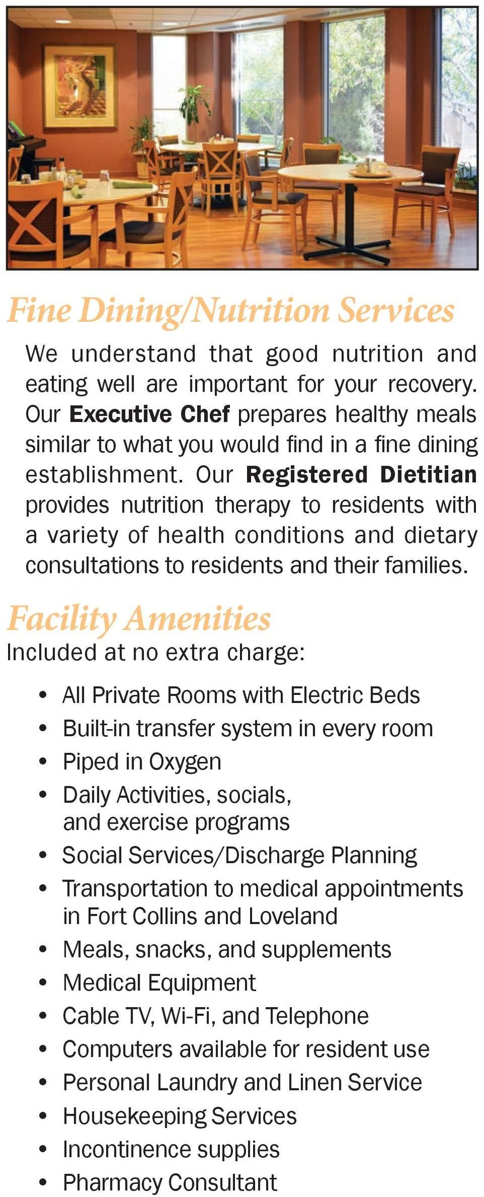 Our Registered Dietitian provides nutrition therapy to residents with a variety of health conditions and dietary consultations to residents and their families.