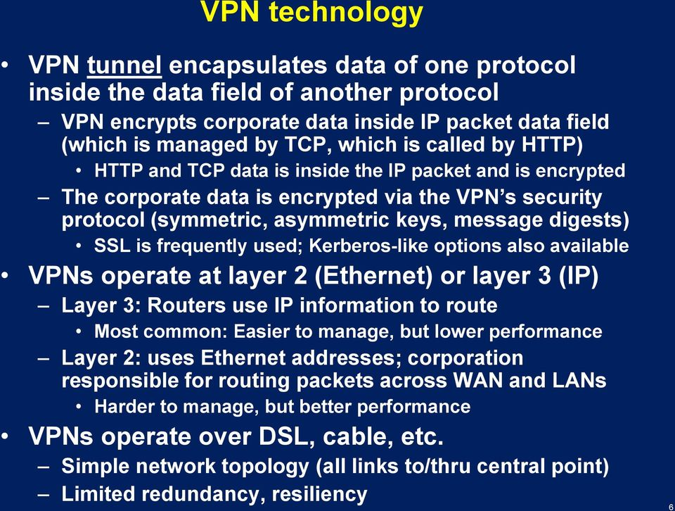 used; Kerberos-like options also available VPNs operate at layer 2 (Ethernet) or layer 3 (IP) Layer 3: Routers use IP information to route Most common: Easier to manage, but lower performance Layer