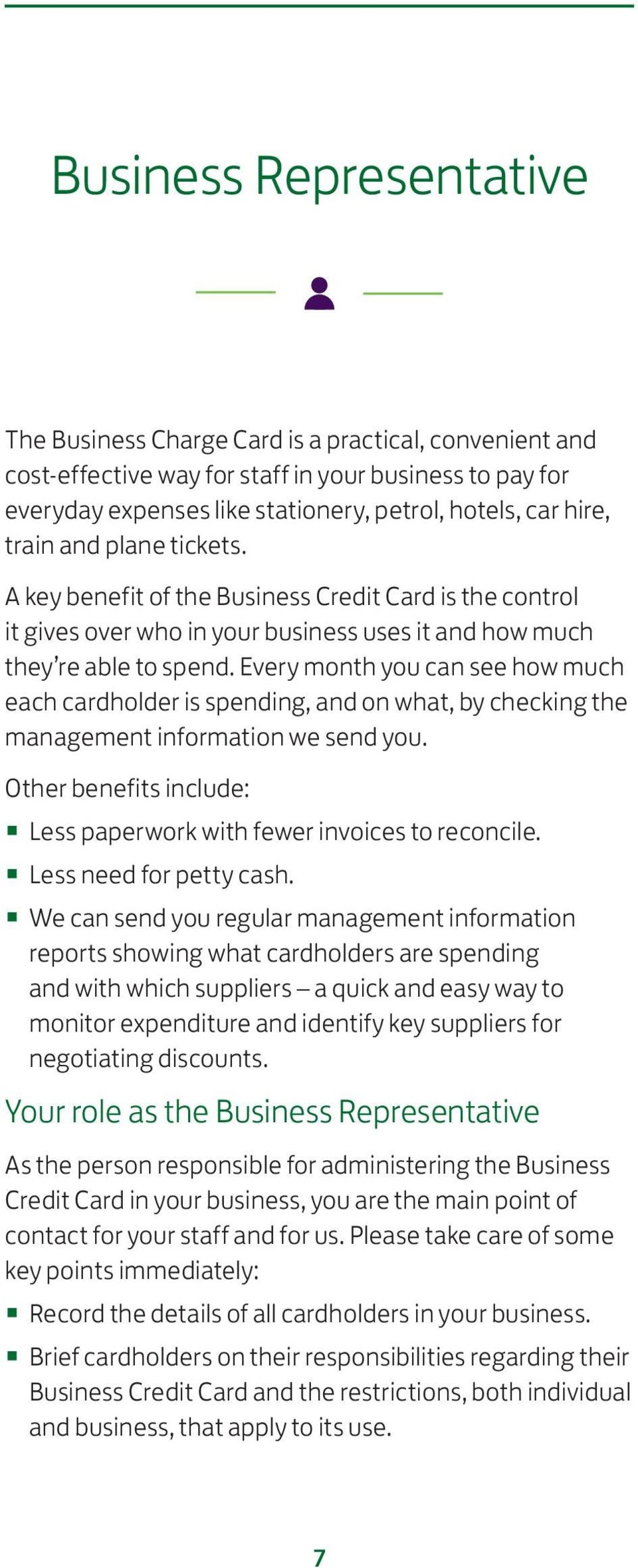 Every month you can see how much each cardholder is spending, and on what, by checking the management information we send you. Other benefits include: Less paperwork with fewer invoices to reconcile.