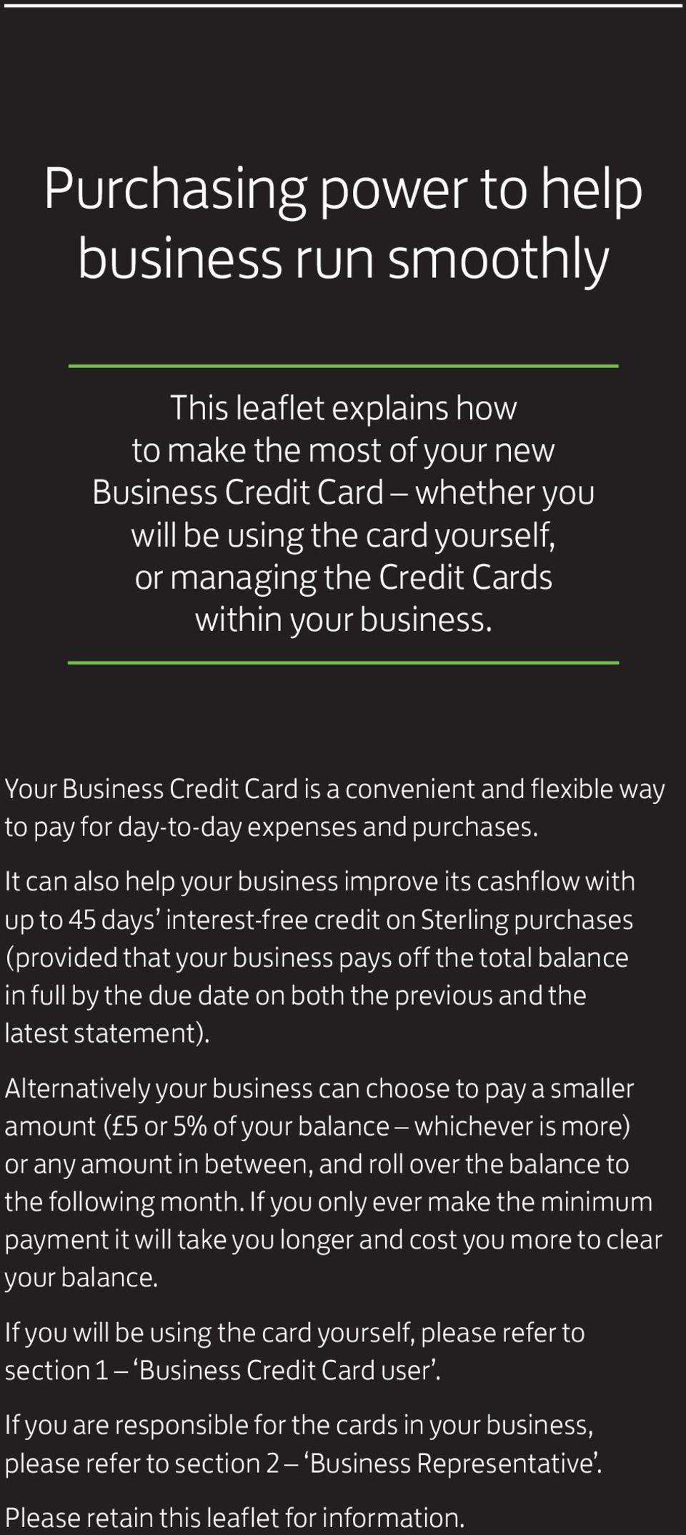 It can also help your business improve its cashflow with up to 45 days interest-free credit on Sterling purchases (provided that your business pays off the total balance in full by the due date on