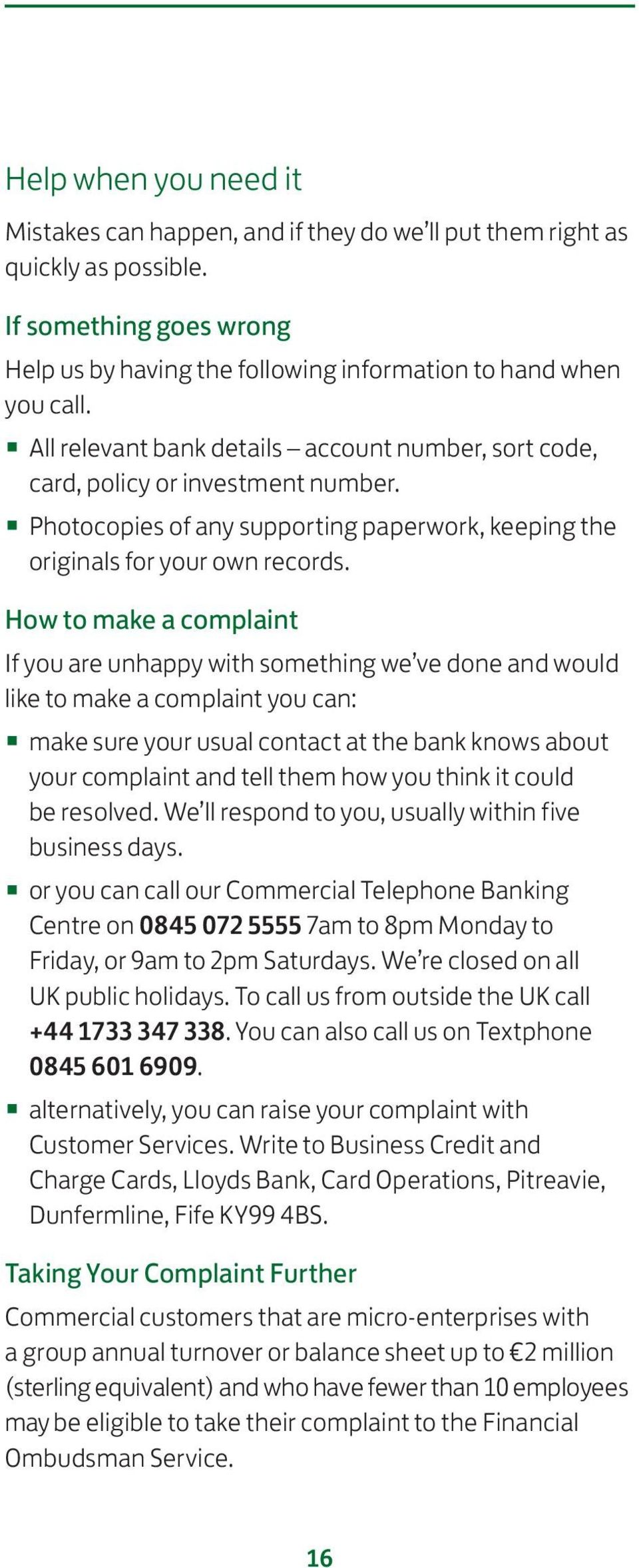 How to make a complaint If you are unhappy with something we ve done and would like to make a complaint you can: make sure your usual contact at the bank knows about your complaint and tell them how