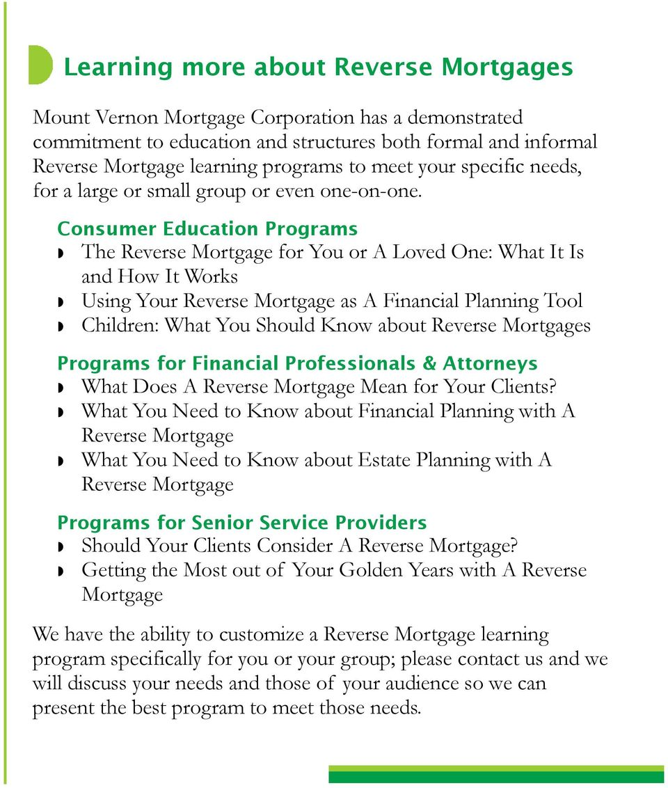 Consumer Education Programs The Reverse Mortgage for You or A Loved One: What It Is and How It Works Using Your Reverse Mortgage as A Financial Planning Tool Children: What You Should Know about