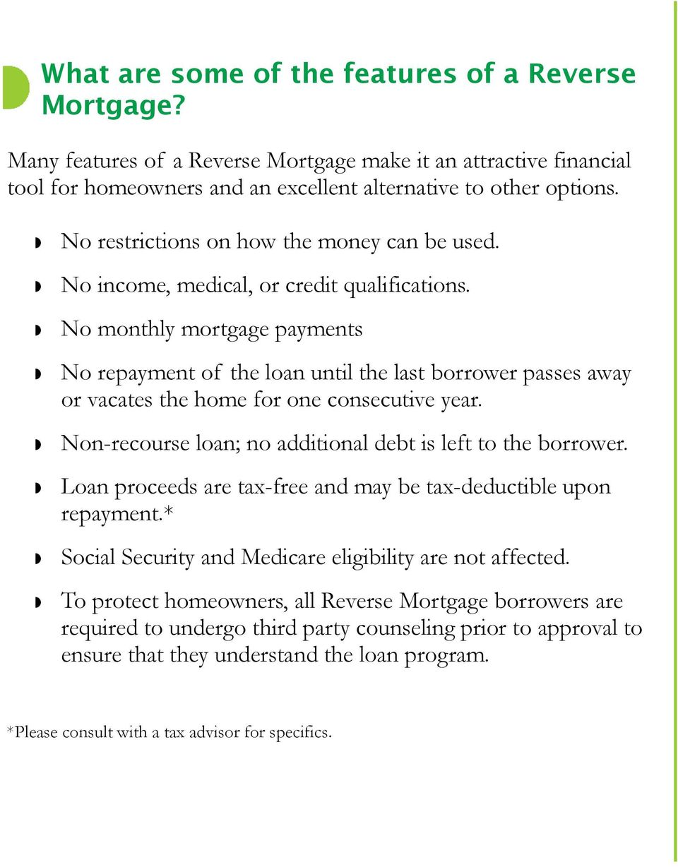 No monthly mortgage payments No repayment of the loan until the last borrower passes away or vacates the home for one consecutive year. Non-recourse loan; no additional debt is left to the borrower.