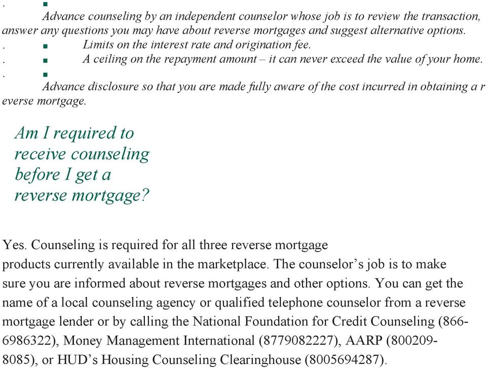 . Advance disclosure so that you are made fully aware of the cost incurred in obtaining a r everse mortgage. Am I required to receive counseling before I get a reverse mortgage? Yes.