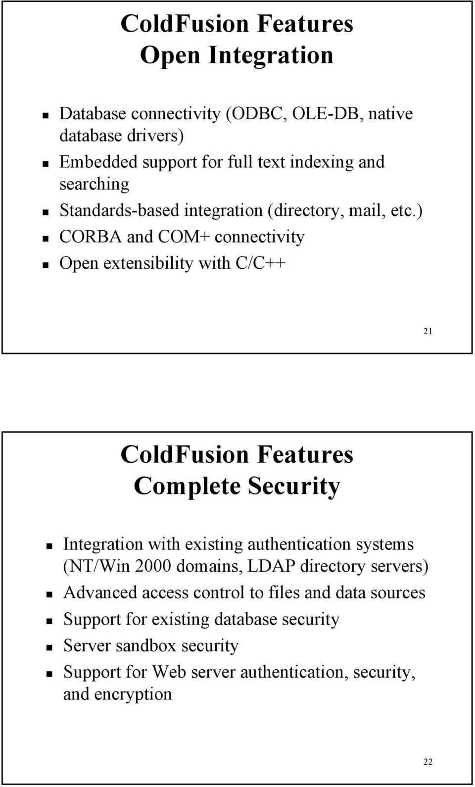 ) CORBA and COM+ connectivity Open extensibility with C/C++ 21 ColdFusion Features Complete Security Integration with existing authentication