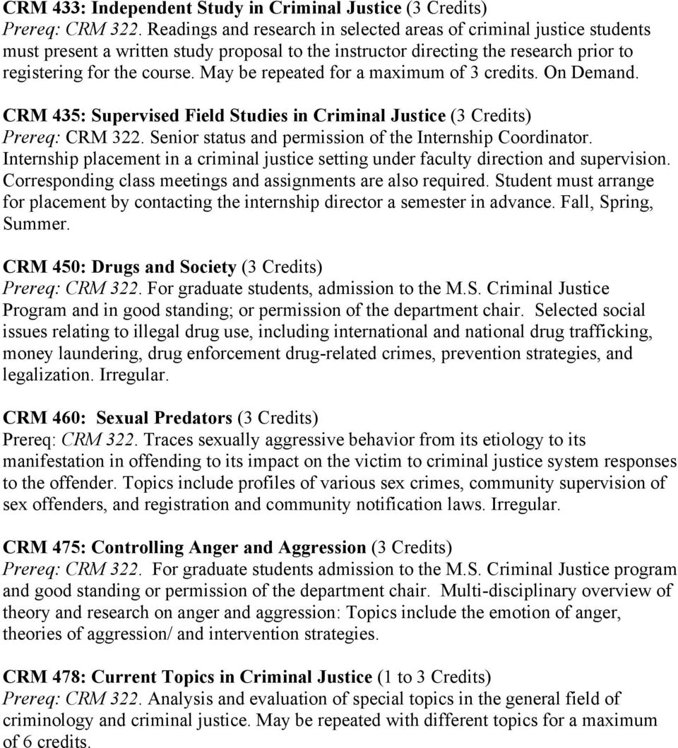 May be repeated for a maximum of 3 credits. On Demand. CRM 435: Supervised Field Studies in Criminal Justice (3 Credits) Prereq: CRM 322. Senior status and permission of the Internship Coordinator.