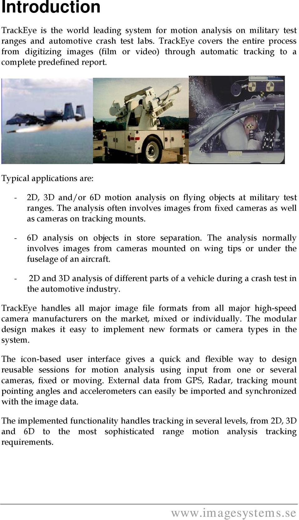 Typical applications are: - 2D, 3D and/or 6D motion analysis on flying objects at military test ranges. The analysis often involves images from fixed cameras as well as cameras on tracking mounts.