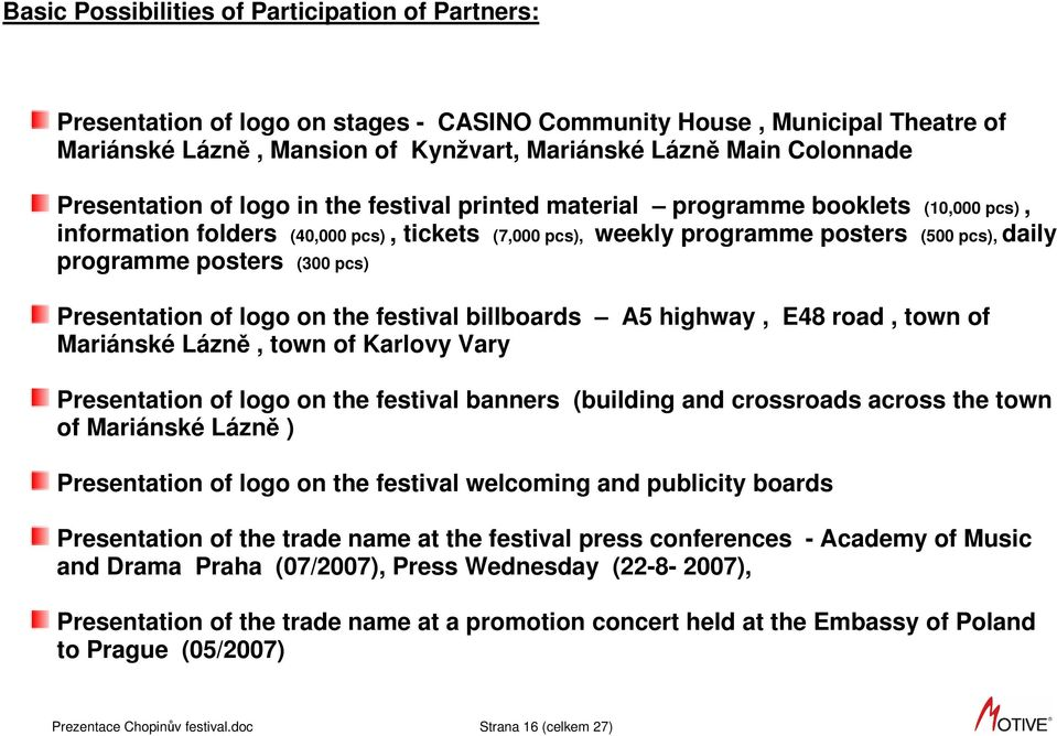 posters (300 pcs) Presentation of logo on the festival billboards A5 highway, E48 road, town of Mariánské Lázně, town of Karlovy Vary Presentation of logo on the festival banners (building and